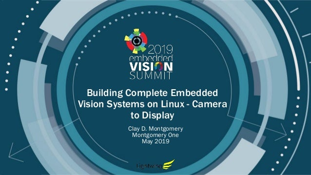 © 2019 Montgomery One Building Complete Embedded Vision Systems on Linux - Camera to Display Clay D. Montgomery Montgomery...