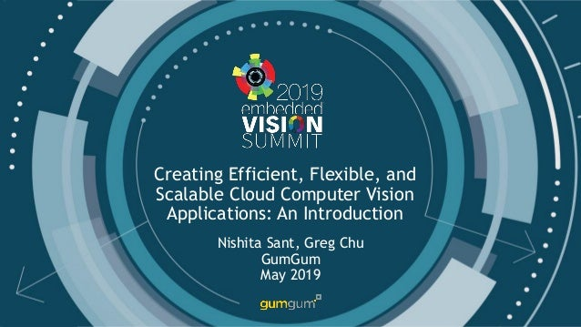 © 2019 GumGum Creating Efficient, Flexible, and Scalable Cloud Computer Vision Applications: An Introduction Nishita Sant,...