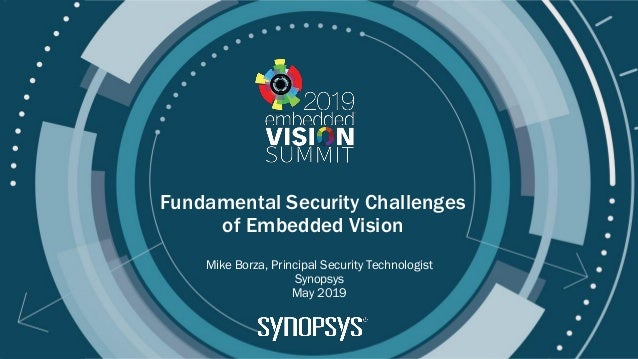 © 2019 Synopsys Fundamental Security Challenges of Embedded Vision Mike Borza, Principal Security Technologist Synopsys Ma...