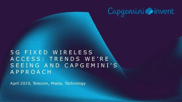 April 2019, Telecom, Media, Technology 5 G F I X E D W I R E L E S S A C C E S S : T R E N D S W E ' R E S E E I N G A N D...