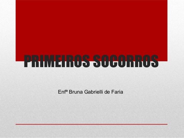 PRIMEIROS SOCORROS Enfª Bruna Gabrielli de Faria