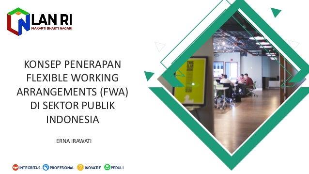 KONSEP PENERAPAN FLEXIBLE WORKING ARRANGEMENTS (FWA) DI SEKTOR PUBLIK INDONESIA ERNA IRAWATI PEDULIINOVATIFINTEGRITAS PROF...