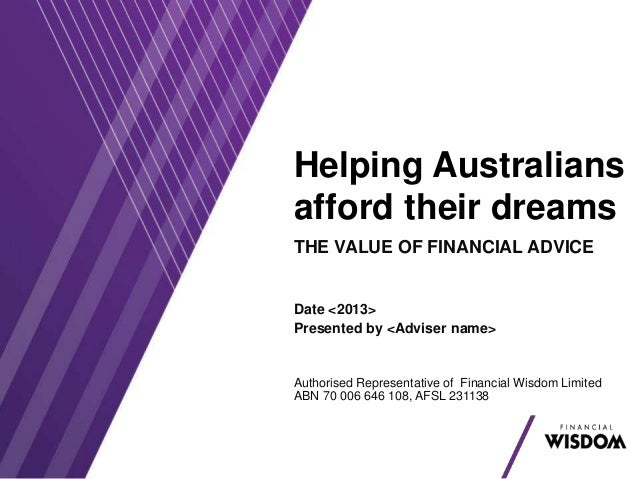 Helping Australians afford their dreams THE VALUE OF FINANCIAL ADVICE Date <2013> Presented by <Adviser name> Authorised R...