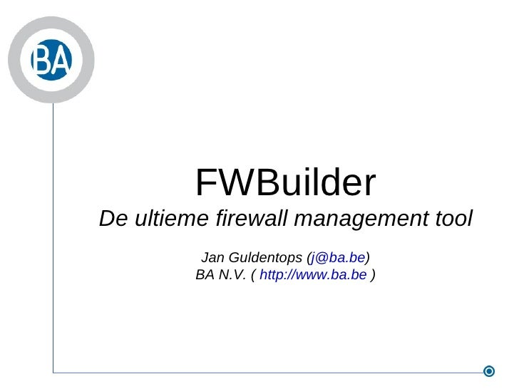 FWBuilder De ultieme firewall management tool Jan Guldentops ( [email_address] ) BA N.V. (  http://www.ba.be  )