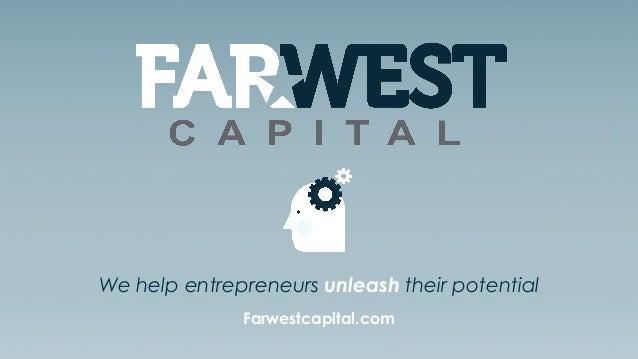 Farwestcapital.com | 888.988.15271 We help entrepreneurs unleash their potential Farwestcapital.com