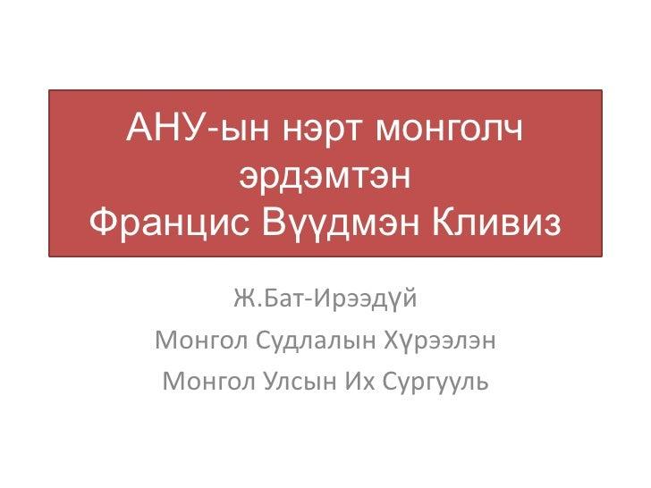 АНУ-ын нэрт монголч      эрдэмтэнФранцис Вүүдмэн Кливиз        Ж.Бат-Ирээдүй   Монгол Судлалын Хүрээлэн   Монгол Улсын Их ...