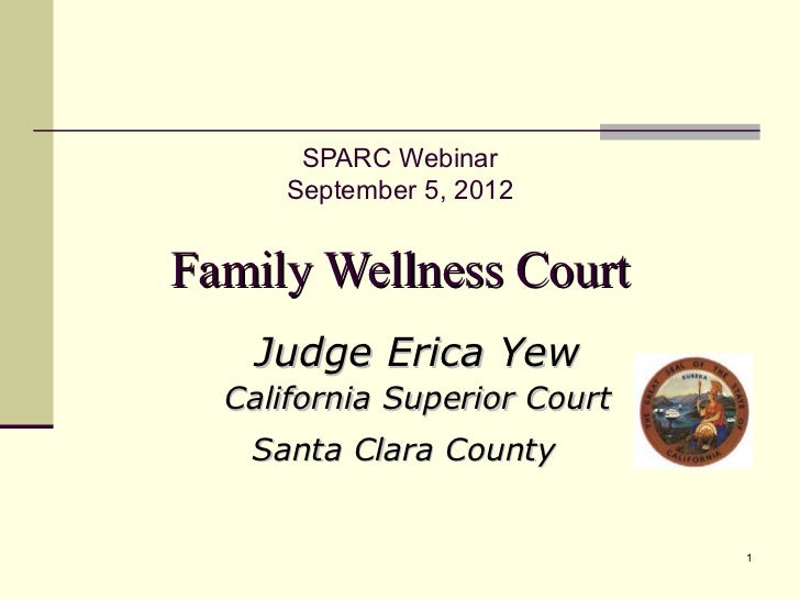 SPARC Webinar      September 5, 2012Family Wellness Court    Judge Erica Yew  California Superior Court   Santa Clara Coun...
