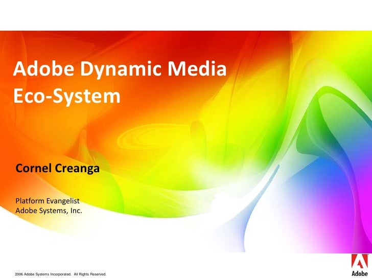 Adobe Dynamic Media Eco-System   Cornel Creanga  Platform Evangelist Adobe Systems, Inc.     2006 Adobe Systems Incorporat...