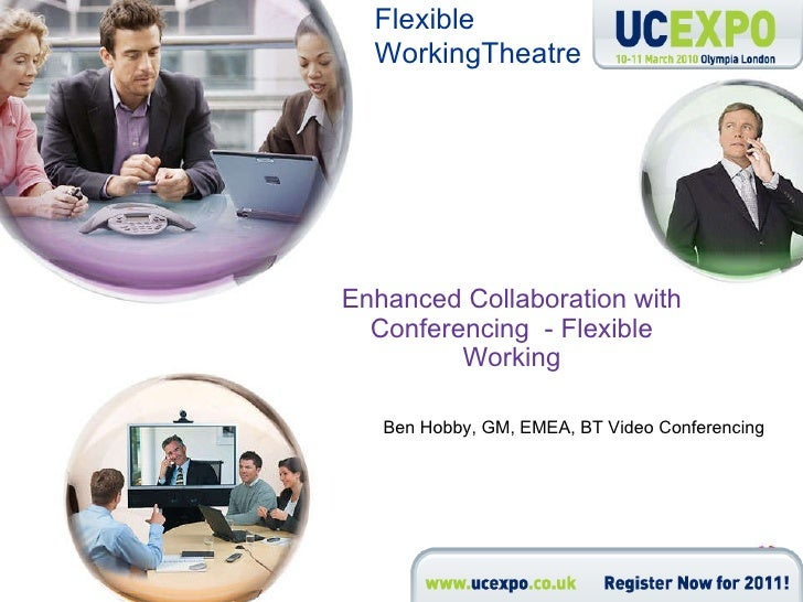 Enhanced Collaboration with Conferencing  - Flexible Working Ben Hobby, GM, EMEA, BT Video Conferencing Flexible Working T...