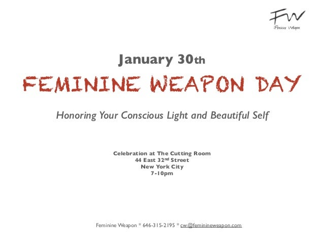 January 30th	   FEMININE WEAPON DAY Honoring Your Conscious Light and Beautiful Self ! !  Celebration at The Cutting Room	...