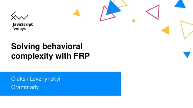 Solving behavioral complexity with FRP Oleksii Levzhynskyi Grammarly