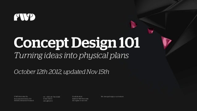 Concept Design 101Turning ideas into physical plansOctober 12th 2012, updated Nov 15thFWD Helsi nki Oy             tel: +3...