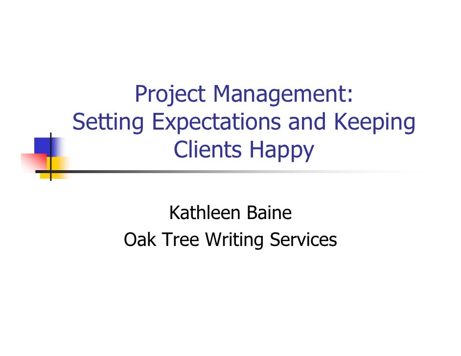 Project Management: Setting Expectations and Keeping           Clients Happy           Kathleen Baine     Oak Tree Writing...