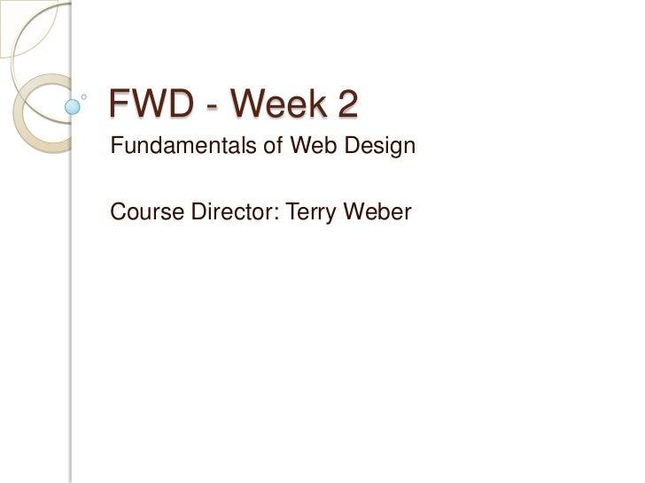 FWD - Week 2Fundamentals of Web DesignCourse Director: Terry Weber