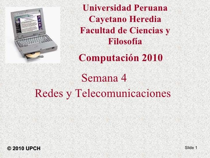 Semana 4 Redes y Telecomunicaciones   Slide  © 2010 UPCH Computación 2010 Universidad Peruana Cayetano Heredia Facultad de...