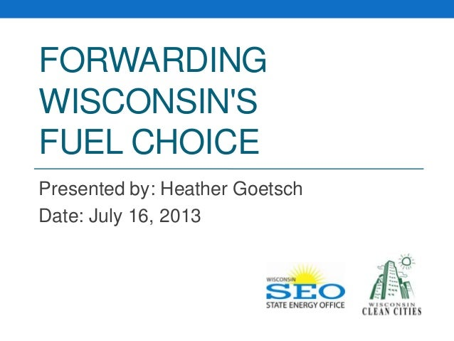 FORWARDING WISCONSIN'S FUEL CHOICE Presented by: Heather Goetsch Date: July 16, 2013