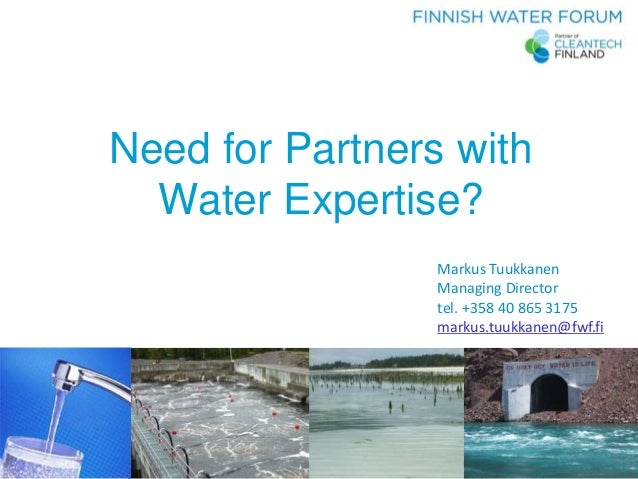 FWF – Your Link to Finnish Water Knowledge Need for Partners with Water Expertise? Markus Tuukkanen Managing Director tel....