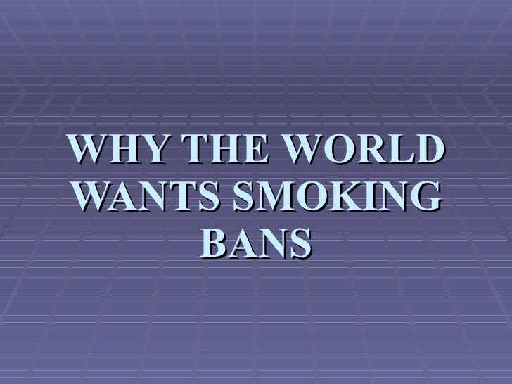 WHY THE WORLD WANTS SMOKING BANS