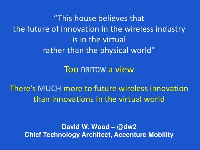 """David W. Wood – @dw2 Chief Technology Architect, Accenture Mobility """"This house believes that the future of innovation in ..."""