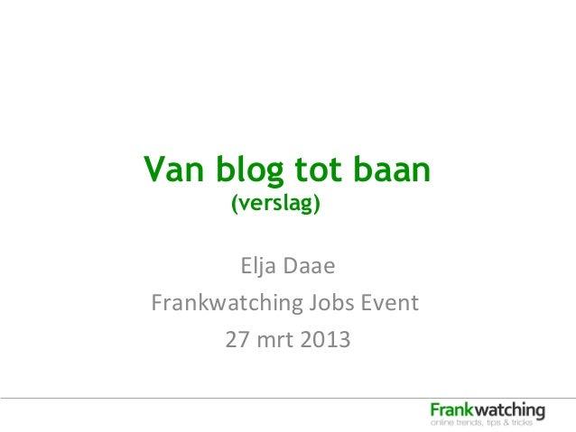 Van blog tot baan       (verslag)       Elja DaaeFrankwatching Jobs Event      27 mrt 2013