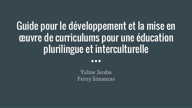 Guide pour le développement et la mise en œuvre de curriculums pour une éducation plurilingue et interculturelle Yaline Ja...
