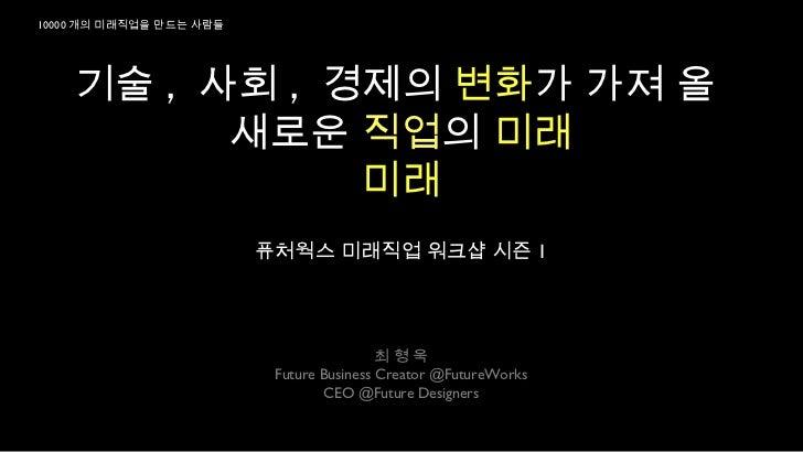 10000 개의 미래직업을 만드는 사람들    기술 , 사회 , 경제의 변화가 가져 올          새로운 직업의 미래               미래                         퓨처웍스 미래직업 워크...
