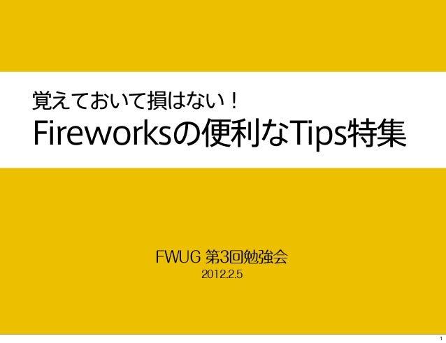 覚えておいて損はない!Fireworksの便利なTips特集      FWUG 第3回勉強会         2012.2.5                      1