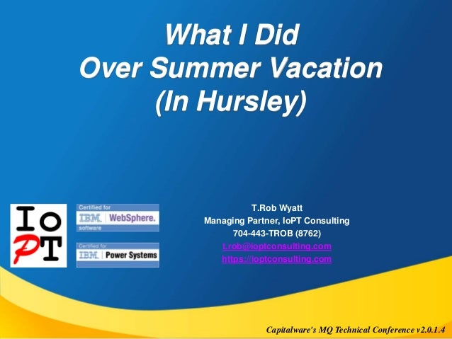 What I Did  Over Summer Vacation  (In Hursley)  T.Rob Wyatt  Managing Partner, IoPT Consulting  704-443-TROB (8762)  t.rob...