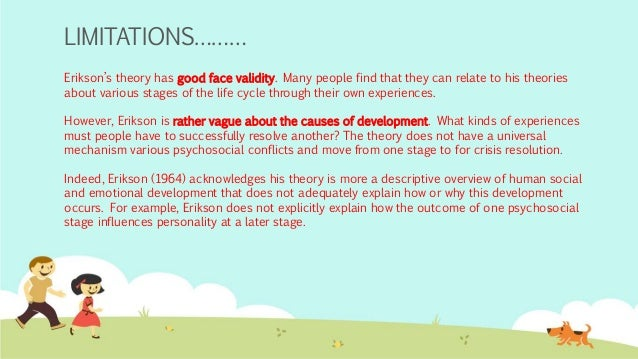 controversy of erikson theory of development Erik erikson's theory of psychosocial development emphasizes the sociocultural determinants of development and presents them as eight stages of psychosocial conflicts (often known as erikson's stages of psychosocial development) that all individuals must overcome or resolve successfully in order to adjust well to the environment.