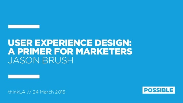 thinkLA // 24 March 2015 USER EXPERIENCE DESIGN: A PRIMER FOR MARKETERS JASON BRUSH