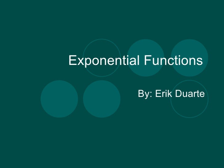 Exponential Functions By: Erik Duarte