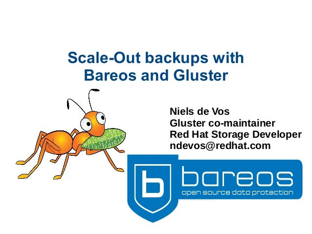Scale-Out backups with Bareos and Gluster Niels de Vos Gluster co-maintainer Red Hat Storage Developer ndevos@redhat.com