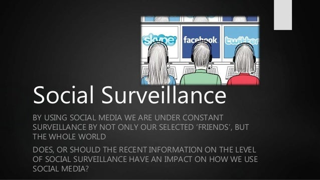 Social Surveillance BY USING SOCIAL MEDIA WE ARE UNDER CONSTANT SURVEILLANCE BY NOT ONLY OUR SELECTED 'FRIENDS', BUT THE W...