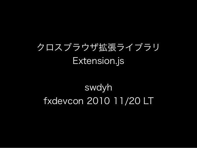 クロスブラウザ拡張ライブラリ Extension.js swdyh fxdevcon 2010 11/20 LT