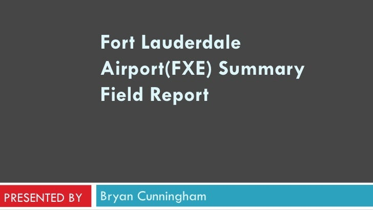 Bryan Cunningham Fort Lauderdale Airport(FXE) Summary Field Report    PRESENTED BY