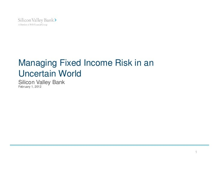 Managing Fixed Income Risk in anUncertain WorldSilicon Valley BankFebruary 1, 2012                                   1