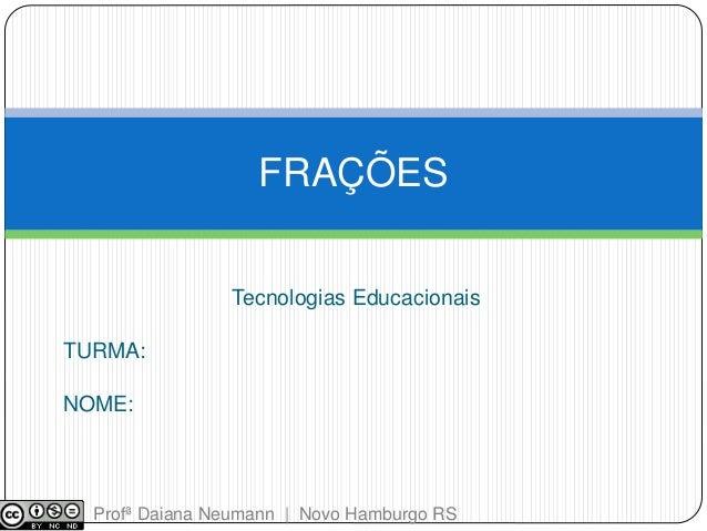Tecnologias Educacionais  TURMA:  NOME:  FRAÇÕES  Profª Daiana Neumann | Novo Hamburgo RS