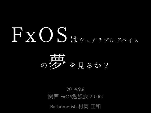 FxOSはウェアラブルデバイス  の夢を見るか?  2014.9.6  関西 FxOS勉強会 7 GIG  Bathtimefish 村岡 正和