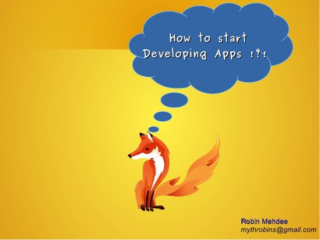 How to startHow to start Developing Apps !?!Developing Apps !?! Robin MehdeeRobin Mehdee mythrobins@gmail.com