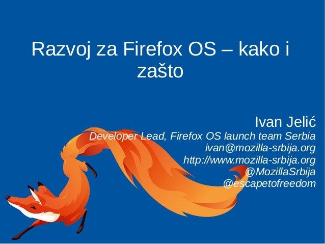 Razvoj za Firefox OS – kako i zašto Ivan Jelić Developer Lead, Firefox OS launch team Serbia ivan@mozilla-srbija.org http:...