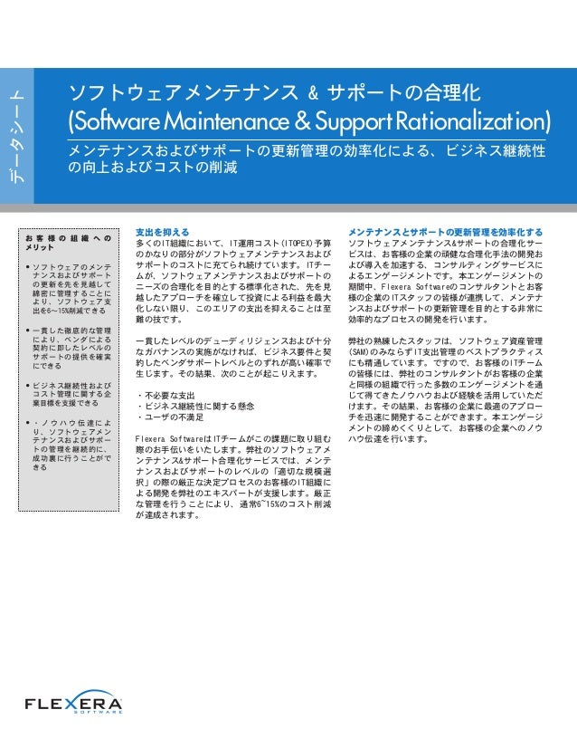 支出を抑える 多くのIT組織において、IT運用コスト(ITOPEX)予算 のかなりの部分がソフトウェアメンテナンスおよび サポートのコストに充てられ続けています。ITチー ムが、ソフトウェアメンテナンスおよびサポートの ニーズの合理化を目的とす...