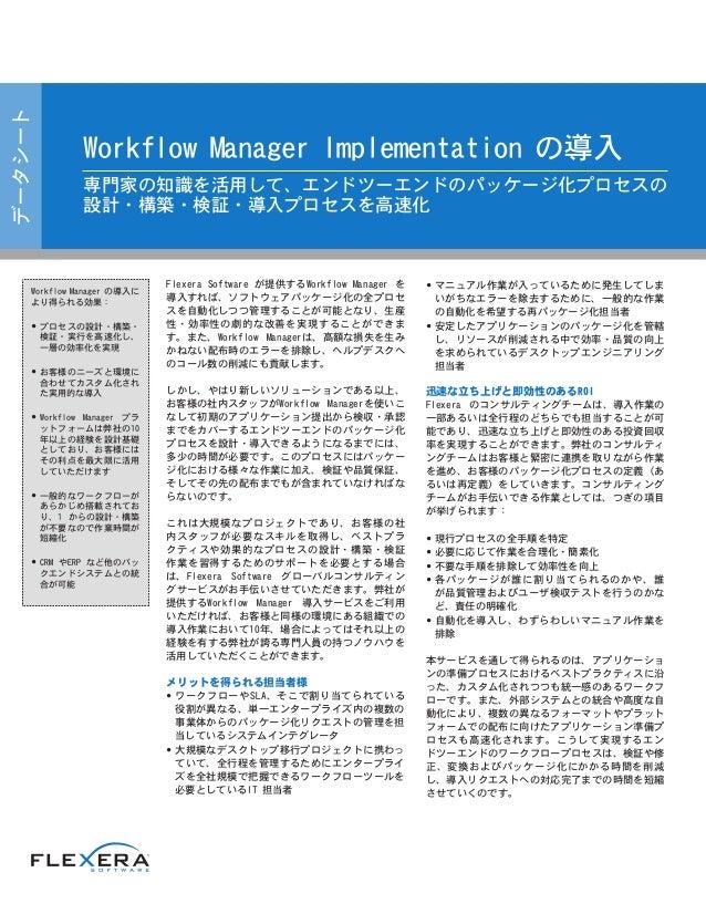 Flexera Software が提供するWorkflow Manager を 導入すれば、ソフトウェアパッケージ化の全プロセ スを自動化しつつ管理することが可能となり、生産 性・効率性の劇的な改善を実現することができま す。また、Workf...
