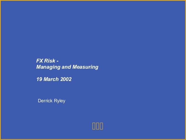 PricewaterhouseCoopersFRM 101 1  Derrick Ryley FX Risk - Managing and Measuring 19 March 2002