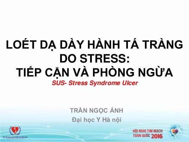 LOÉT DẠ DÀY HÀNH TÁ TRÀNG DO STRESS: TIẾP CẬN VÀ PHÒNG NGỪA SUS- Stress Syndrome Ulcer TRẦN NGỌC ÁNH Đại học Y Hà nội