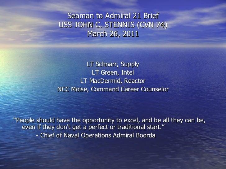 Seaman to Admiral 21 Brief USS JOHN C. STENNIS (CVN 74) March 26, 2011 <ul><li>LT Schnarr, Supply </li></ul><ul><li>LT Gre...