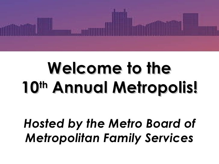Welcome to the 10 th  Annual Metropolis! Hosted by the Metro Board of Metropolitan Family Services