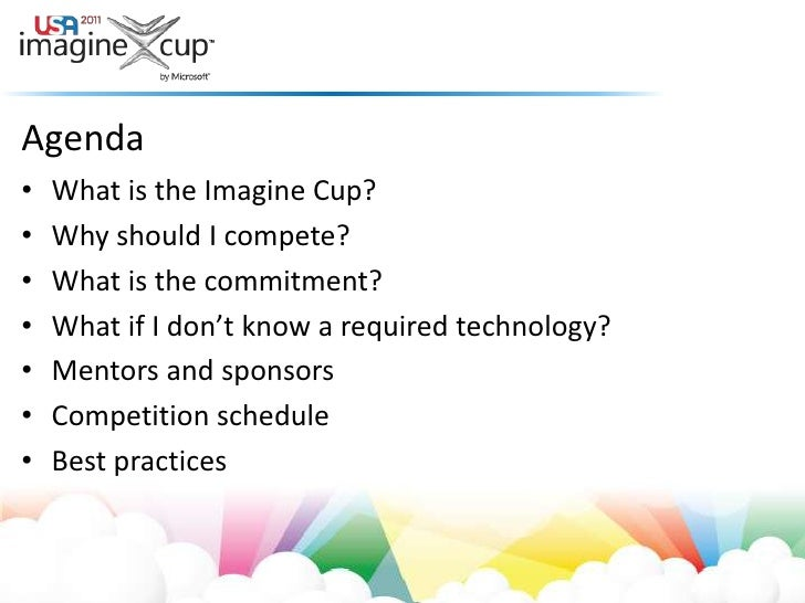 Agenda<br />What is the Imagine Cup?<br />Why should I compete?<br />What is the commitment?<br />What if I don't know a r...