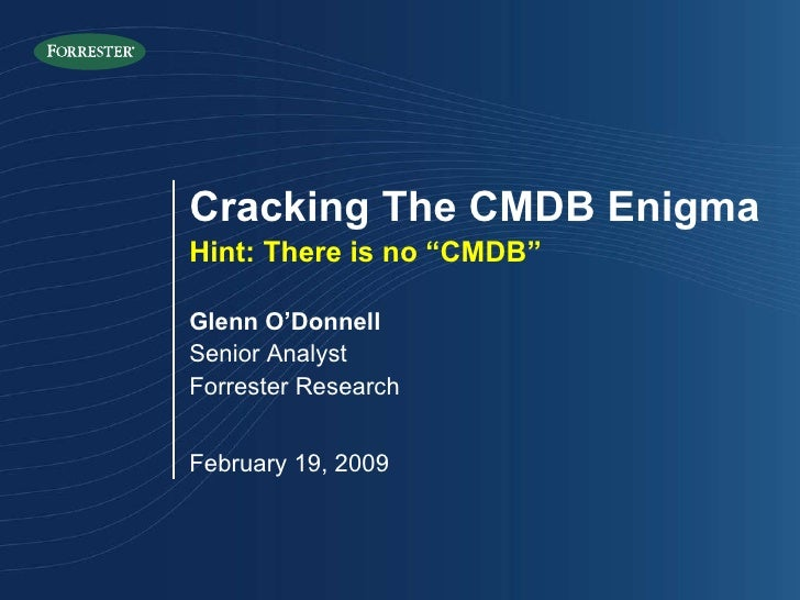 "Glenn O'Donnell Senior Analyst Forrester Research February 19, 2009 Cracking The CMDB Enigma Hint: There is no ""CMDB"""
