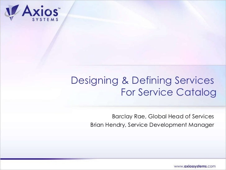 Designing & Defining Services  For Service Catalog Barclay Rae, Global Head of Services Brian Hendry, Service Development ...