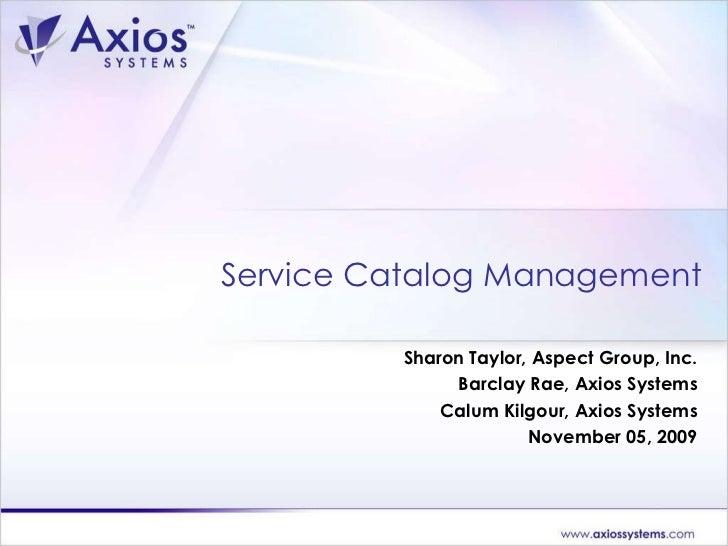 Sharon Taylor, Aspect Group, Inc. Barclay Rae, Axios Systems Calum Kilgour, Axios Systems November 05, 2009 Service Catalo...